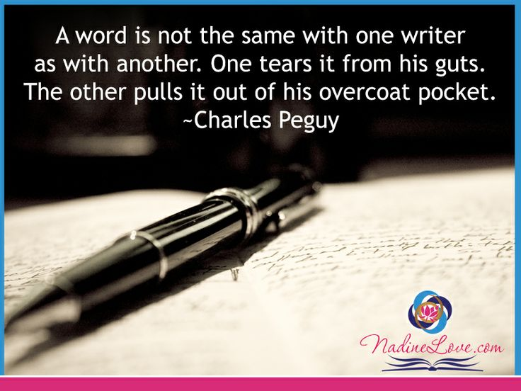 A word is not the same with one writer as with another.  One tears it from his guts.  The other pulls it out of his overcoat pocket.  ~Charles Peguy www.NadineLove.com