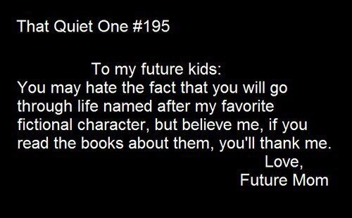 I'm pretty sure that all the kid names I have picked out are named after either a book, movie, or TV character.