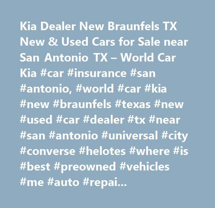 Kia Dealer New Braunfels TX New & Used Cars for Sale near San Antonio TX – World Car Kia #car #insurance #san #antonio, #world #car #kia #new #braunfels #texas #new #used #car #dealer #tx #near #san #antonio #universal #city #converse #helotes #where #is #best #preowned #vehicles #me #auto #repair #service #maintenance #parts #find #car #truck #suv #van #finance #lease #specials #reviews #preapproved #tires #battery #brakes #oil #change #coupon…