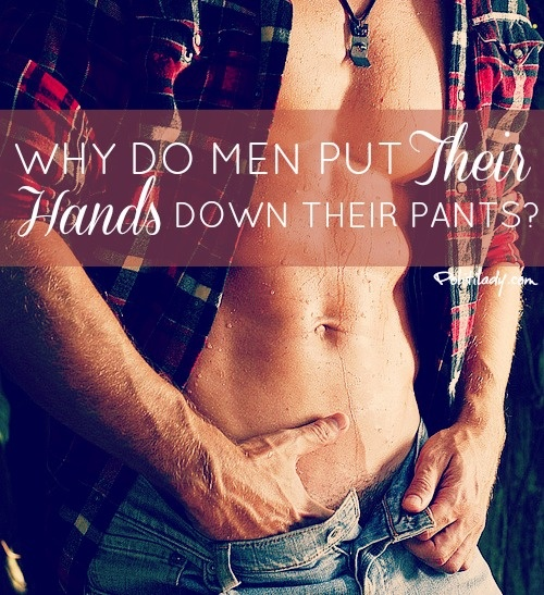 Why do guys put their hands down their pants??? If your body looked like that I'm pretty sure you would do it too.