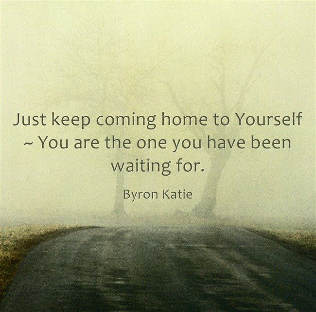 Just keep coming home to yourself--You are the one you have been waiting for. Byron Katie