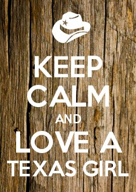 KEEP CALM AND LOVE A TEXAS GIRL ... Some men just don't know how blessed they really are....