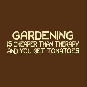 gardening is cheaper than therapy...