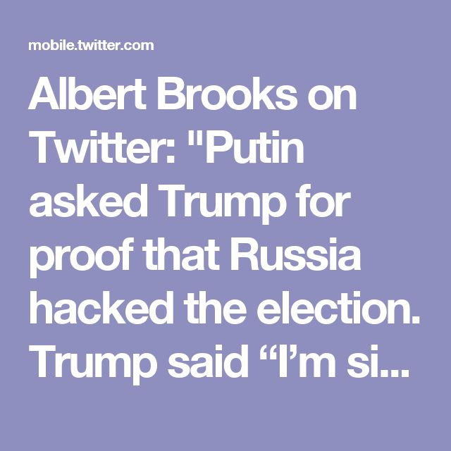 "Albert Brooks on Twitter: ""Putin asked Trump for proof that Russia hacked the election. Trump said ""I'm sitting here."""""