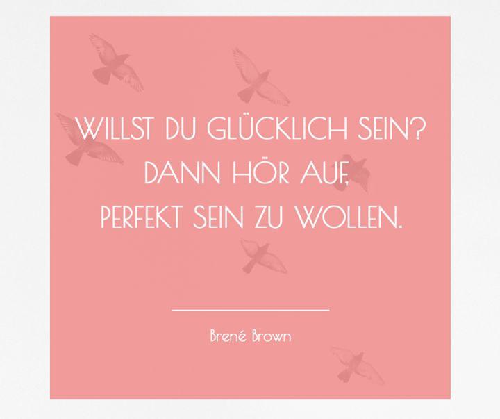 """""""Willst Du glücklich sein? Dann hör auf, perfekt sein zu wollen."""" - Brené Brown"""