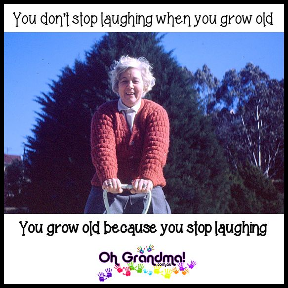 You don't stop laughing when you grow old You grow old because you stop laughing