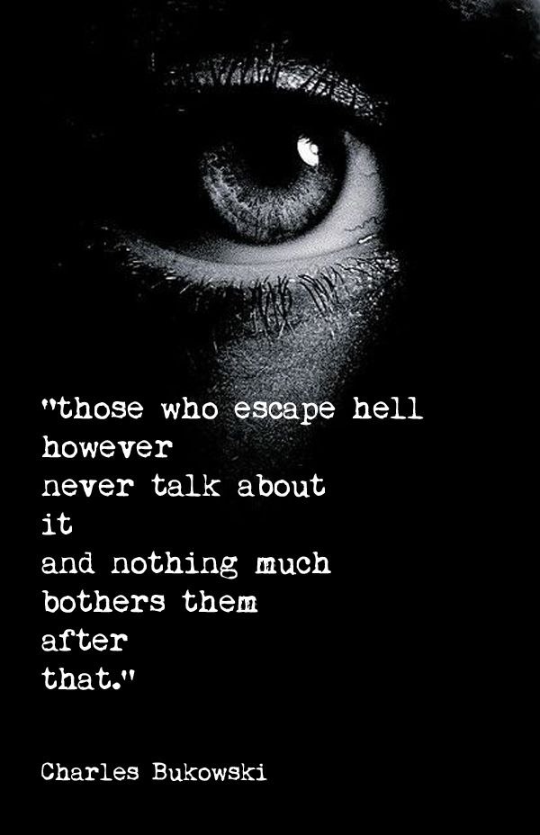 Those who escape hell however never talk about it and nothing much bothers them after that. - Charles Bukowski.