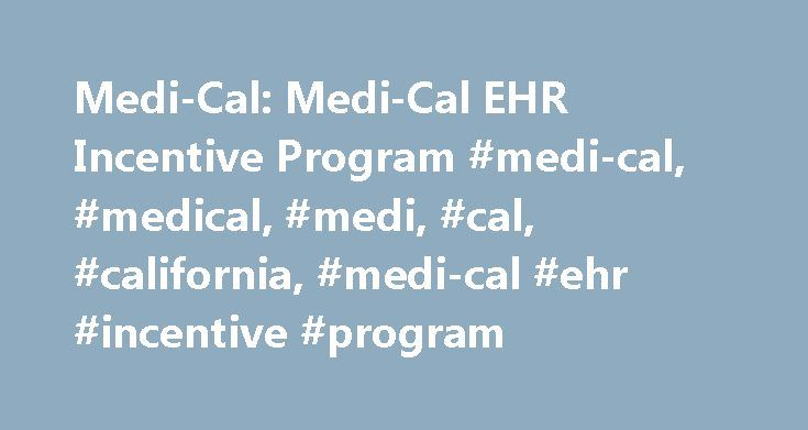 Medi-Cal: Medi-Cal EHR Incentive Program #medi-cal, #medical, #medi, #cal, #california, #medi-cal #ehr #incentive #program http://virginia.nef2.com/medi-cal-medi-cal-ehr-incentive-program-medi-cal-medical-medi-cal-california-medi-cal-ehr-incentive-program/  Medi-Cal EHR Incentive Program Updated January 10, 2013 What is the Electronic Health Record (EHR) Incentive Program? The EHR incentive program was established by the Health Information Technology for Economic and Clinical Health (HITECH)…