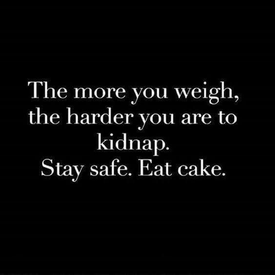 """""""Cuanto más pesas, eres más difícil de secuestrar. Mantente seguro, come pastel."""" Stay safe. Eat cake ✌"""