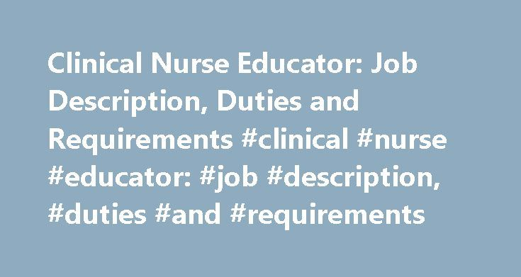 Clinical Nurse Educator: Job Description, Duties and Requirements #clinical #nurse #educator: #job #description, #duties #and #requirements http://mesa.remmont.com/clinical-nurse-educator-job-description-duties-and-requirements-clinical-nurse-educator-job-description-duties-and-requirements/  # Clinical Nurse Educator: Job Description, Duties and Requirements Source: *U.S. Bureau of Labor Statistics (BLS) Job Description Clinical nurse educators are registered nurses who have typically…