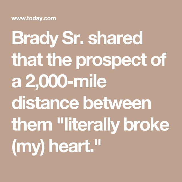"""Brady Sr. shared that the prospect of a 2,000-mile distance between them """"literally broke (my) heart."""""""
