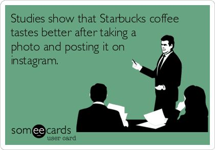 Studies show that Starbucks coffee tastes better after taking a photo and posting it on instagram.