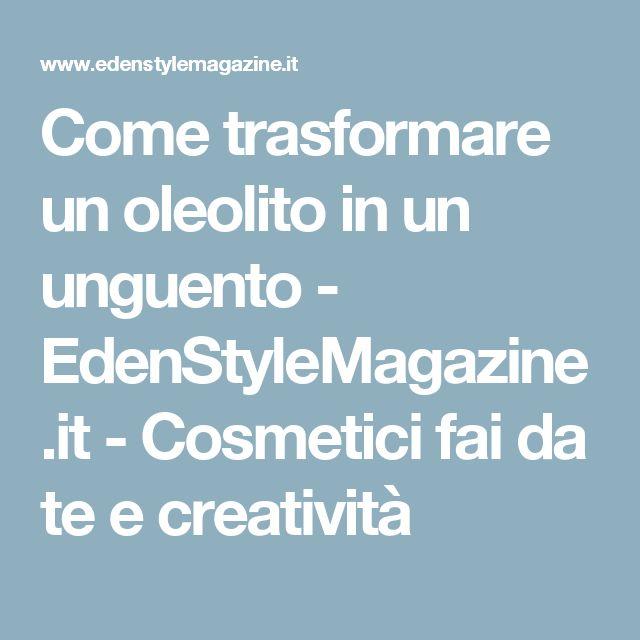 Come trasformare un oleolito in un unguento - EdenStyleMagazine.it - Cosmetici fai da te e creatività