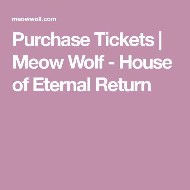 Purchase Tickets   Meow Wolf - House of Eternal Return