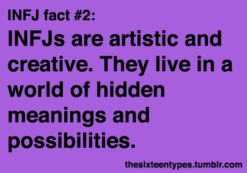 INFJs are artistic and creative. They live in a world of hidden meanings and possibilities. -thesixteentypes.tumblr.com