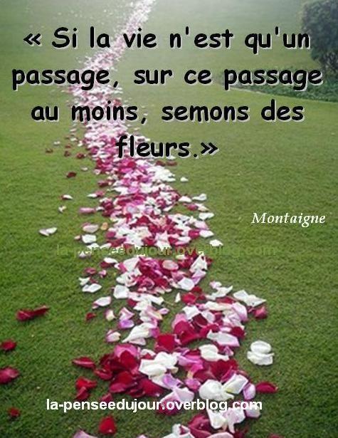 """""""Si la vie n'est qu'un passage, sur ce passage au moins, semons des fleurs."""" Montaigne"""