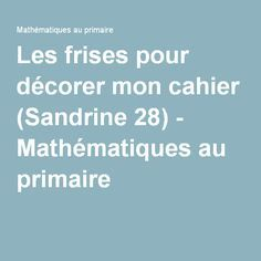 Les frises pour décorer mon cahier (Sandrine 28) - Mathématiques au primaire
