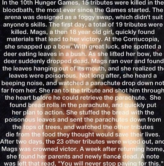 The story behind Mags.  Not to get technical but if she is 80 in Catching Fire, and there have been 75 Hunger Games, how was she 18 in the 10th? She should have been 15