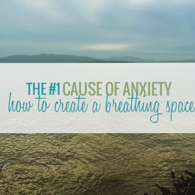 The #1 Cause of anxiety and how to create a breathing space.