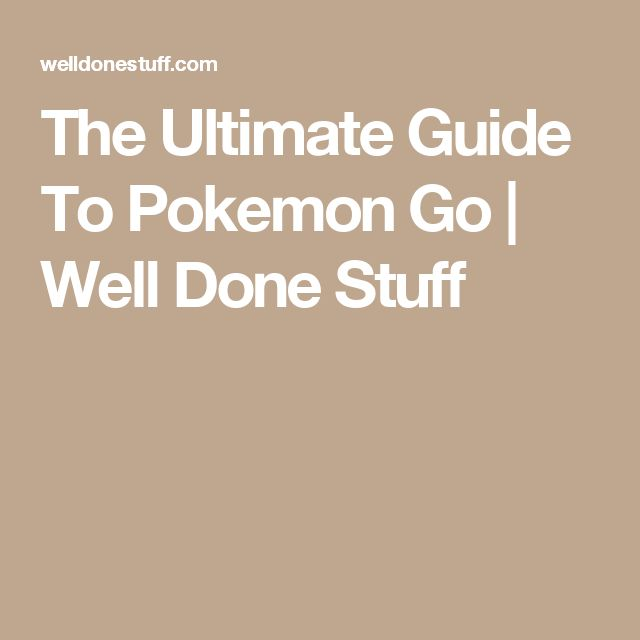 The Ultimate Guide To Pokemon Go | Well Done Stuff