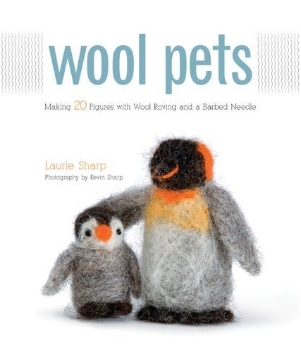 Wool Pets: Making 20 Figures with Wool Roving and a Barbed Needle by Laurie Sharp
