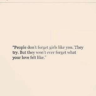 People Donu0027t Forget Girls Like You . They Wonu0027t Forget What Your Love Felt  Like   Can Only Hope Ppl Feel Like That About Me