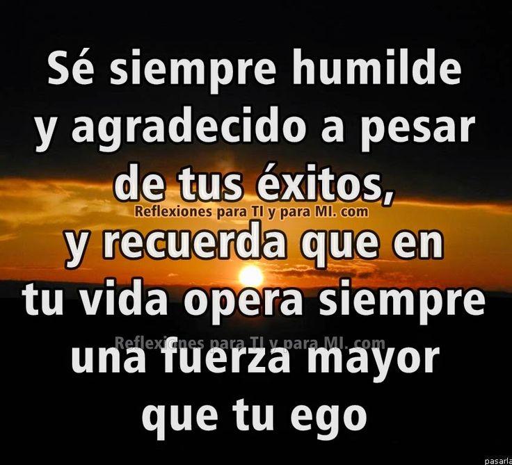 Reflexiones para TI y para MÍ: * Sé siempre humilde y agradecido a pesar de tus é...