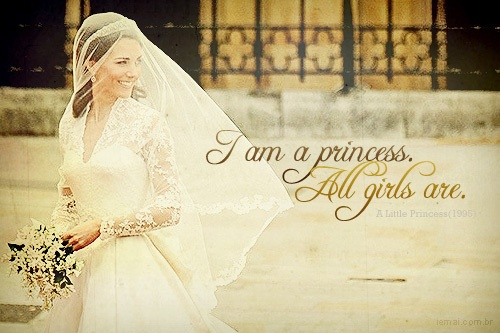 """<3...Quote is from a book by Frances Hodgeson Burnett:  THE LITTLE PRINCESS.  """"I am a princess.  All girls are!"""""""