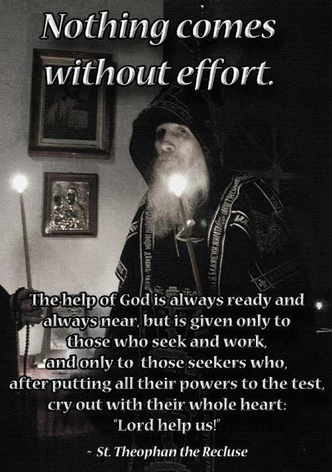 """The help of God is always ready and always near, but is given only to those who seek and work, and only to those seekers who, after putting all their powers to the test, cry out with their whole heart: Lord help us!"" - Saint Theophan the Recluse"