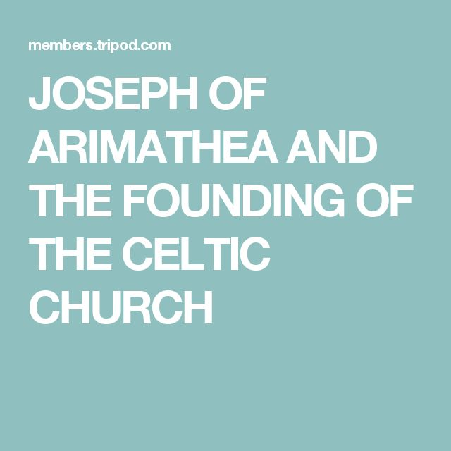 JOSEPH OF ARIMATHEA AND THE FOUNDING OF THE CELTIC CHURCH