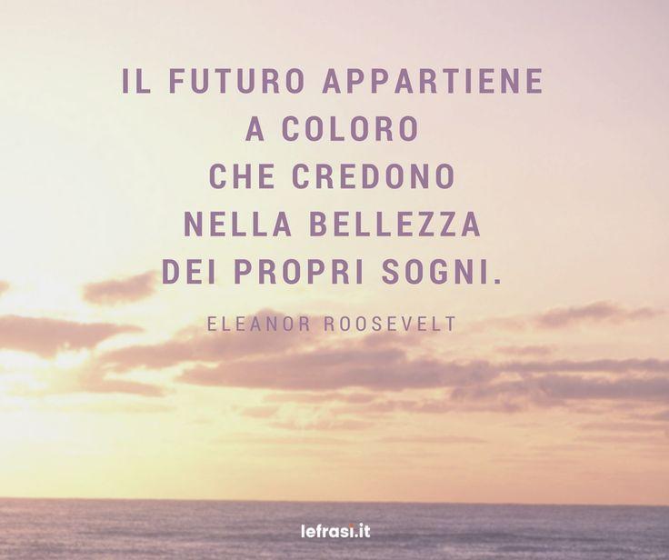 Il futuro appartiene a coloro che credono nella bellezza dei propri sogni. Eleanor Roosevelt http://www.lefrasi.it/frase/futuro-appartiene-coloro-credono-nella-bellezza-dei/ #frasimotivazionali #vita #crescitapersonale #ispirazione #motivazione #frasi #aforismi #citazioni #frasibelle #frasicelebri #quotes #successo #life #pensarepositivo #vincere #vittoria #credere #futuro #sogni #destino