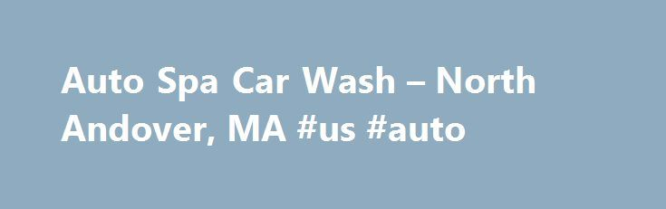 Auto Spa Car Wash – North Andover, MA #us #auto http://auto.remmont.com/auto-spa-car-wash-north-andover-ma-us-auto/  #auto spa # Welcome to Auto-Spa Car Care Center. We are a located just off of Route 125 across from Butcher Boy Marketplace in North Andover, MA. We offer a few different services to keep your car looking like the day it was driven off the lot. Join our Auto-Spa VIP Club for FREE and [...]Read More...The post Auto Spa Car Wash – North Andover, MA #us #auto appeared first on…