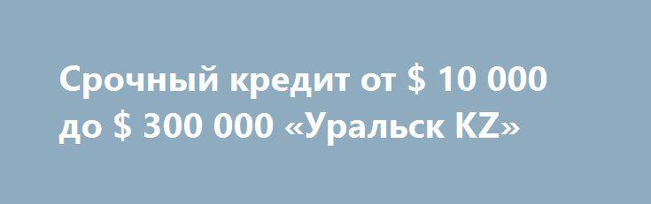 Срочный кредит от $ 10 000 до $ 300 000 «Уральск KZ» http://www.mostransregion.ru/d_259/?adv_id=96  Деньги заимствованные из 10000 долларов. 300.000 долларов. денежные средства. Без ссылки на доходы и без поручителей. Если вы в настоящее время нужен паспорт. С 18 лет, он может быть временно безработный, по беременности и родам, работая по контракту с плохой кредитная история. Оказание помощи всем! на 2% годовых в год. Для получения дополнительной информации обращайтесь.