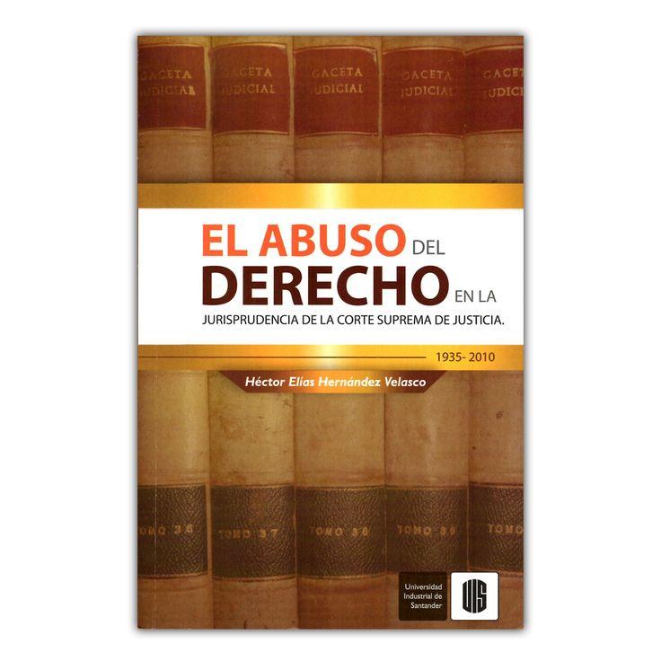 El abuso del derecho en la jurisprudencia de la Corte Suprema de Justicia – Héctor Elías Hernández Velasco – Universidad Industrial de Santander www.librosyeditores.com Editores y distribuidores.