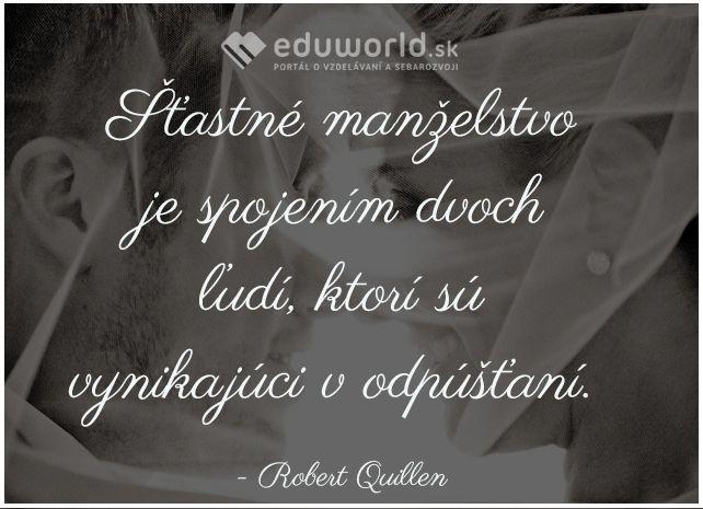Šťastné manželstvo je spojením dvoch ľudí, ktorí sú vynikajúci v odpúšťaní.  - Robert Quillen