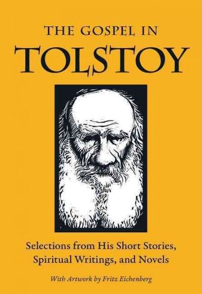 The gospel in Tolstoy : selections from his short stories, spiritual writings, and novels / Leo Tolstoy ; edited by Miriam Leblanc