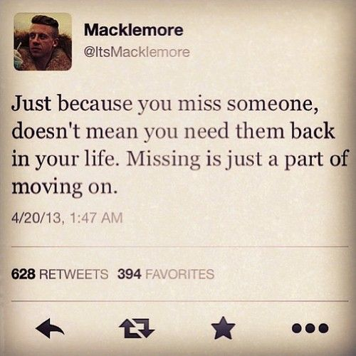 """""""Just because you miss someone, doesn't mean you need them back in your life. Missing is just a part of moving on."""" - Macklemore. Is it, really?"""