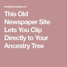 This Old Newspaper Site Lets You Clip Directly to Your Ancestry Tree