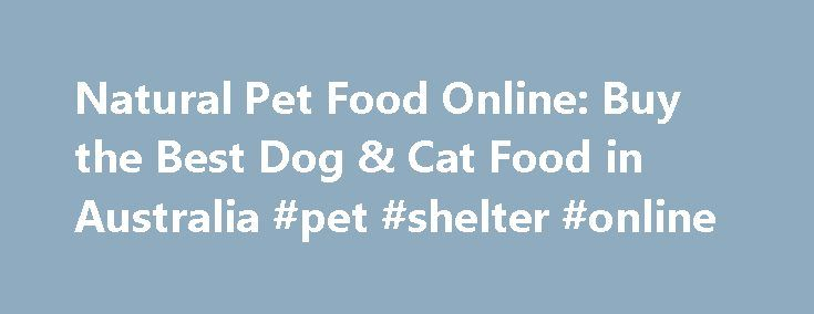 Natural Pet Food Online: Buy the Best Dog & Cat Food in Australia #pet #shelter #online http://pet.remmont.com/natural-pet-food-online-buy-the-best-dog-cat-food-in-australia-pet-shelter-online/  BUY Natural Dog FOOD Cat FOOD ONLINE Natural Pet Store is a family owned, online retail pet food business located in Sydney, Australia. Founded in 2006, Natural Pet Store was started from the desire to provide pet owners with a choice of high quality, healthy, all natural pet foods and discount pet…
