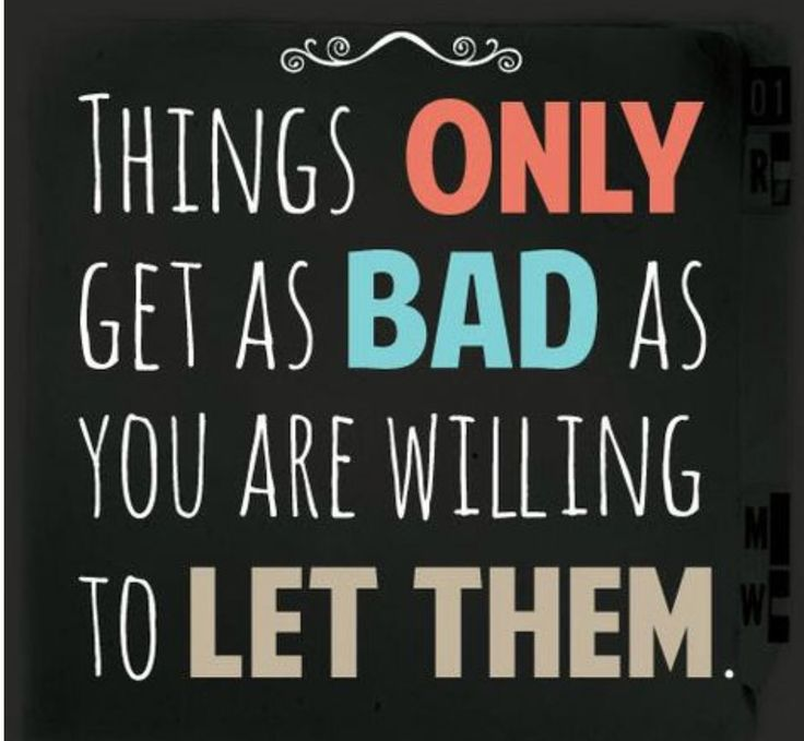 Things only get as bad as you are willing to let them