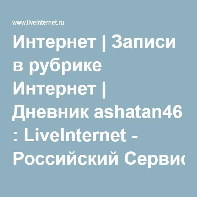 Интернет | Записи в рубрике Интернет | Дневник ashatan46 : LiveInternet - Российский Сервис Онлайн-Дневников