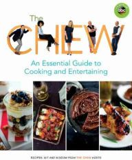 The Chew: An Essential Guide to Cooking and Entertaining: Recipes, Wit, and Wisdom from The Chew Hosts