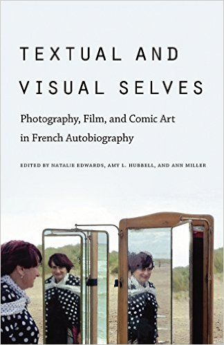 Textual & visual selves : photography, film, and comic art in French autobiography / edited by Natalie Edwards, Amy L. Hubbell, and Ann Miller Publicación 	Lincoln : University of Nebraska Press, cop. 2011