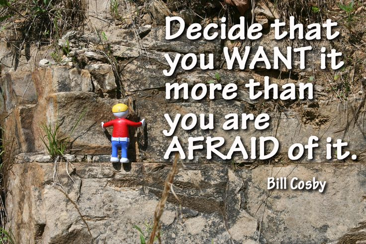 Love this Bill Cosby quote: Decide that you want it more than you are afraid of it.