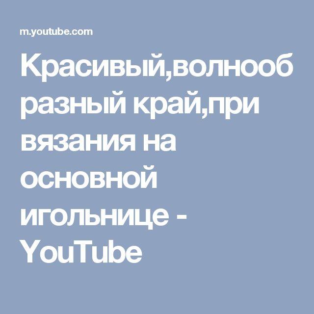 Красивый,волнообразный край,при вязания на основной игольнице - YouTube