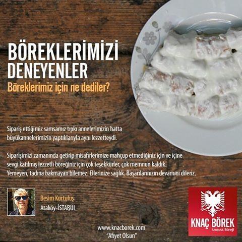 """Sipariş ettiğimiz samsamız tıpkı annelerimizin hattabüyükannelerimizin yaptıklarıyla aynı lezzetteydi.  Siparişimizi zamanında getirip misafirlerimize mahçup etmediğiniz için ve içinesevgi katılmış lezzetli böreğiniz için çok teşekkürler, çok memnun kaldık.  Yemeyen, tadına bakmayan bilemez. Ellerinize sağlık.  Başarılarınızın devamını dileriz.  Besim Kurtuluş Ataköy-İstanbul  KNAÇ BÖREK """"Afiyet Olsun-Ju bëftë mirë."""" #samsa #arnavutboregi"""