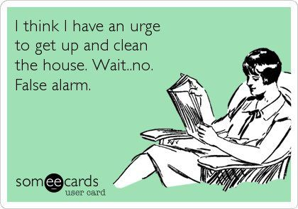 I think I have an urge to get up and clean the house. Wait, No ... False Alarm.