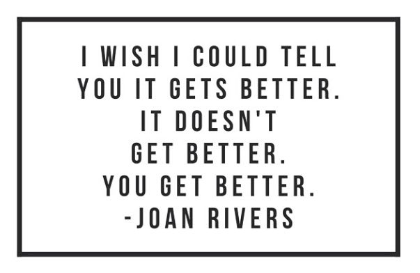 GIRLBOSS MOOD: I wish I could tell you it gets better. It doesn't get better. You get better. -Joan Rivers