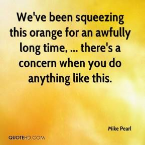 Image from http://www.quotehd.com/imagequotes/authors30/tmb/mike-pearl-quote-weve-been-squeezing-this-orange-for-an-awfully-long.jpg.