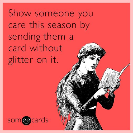 Show someone you care this season by sending them a card without glitter on it.